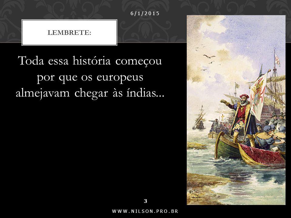 07/04/2017 Lembrete: Toda essa história começou por que os europeus almejavam chegar às índias...