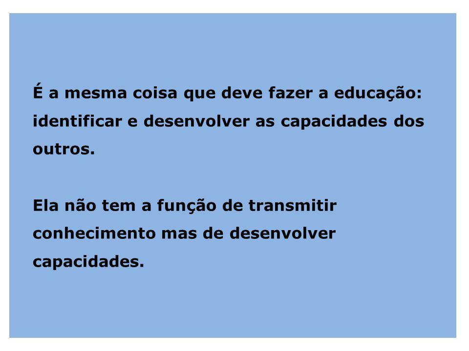 É a mesma coisa que deve fazer a educação: identificar e desenvolver as capacidades dos outros.