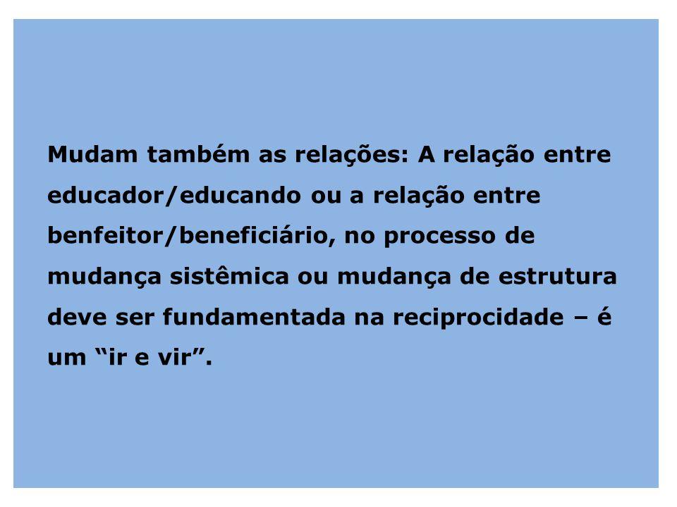 Mudam também as relações: A relação entre educador/educando ou a relação entre benfeitor/beneficiário, no processo de mudança sistêmica ou mudança de estrutura deve ser fundamentada na reciprocidade – é um ir e vir .