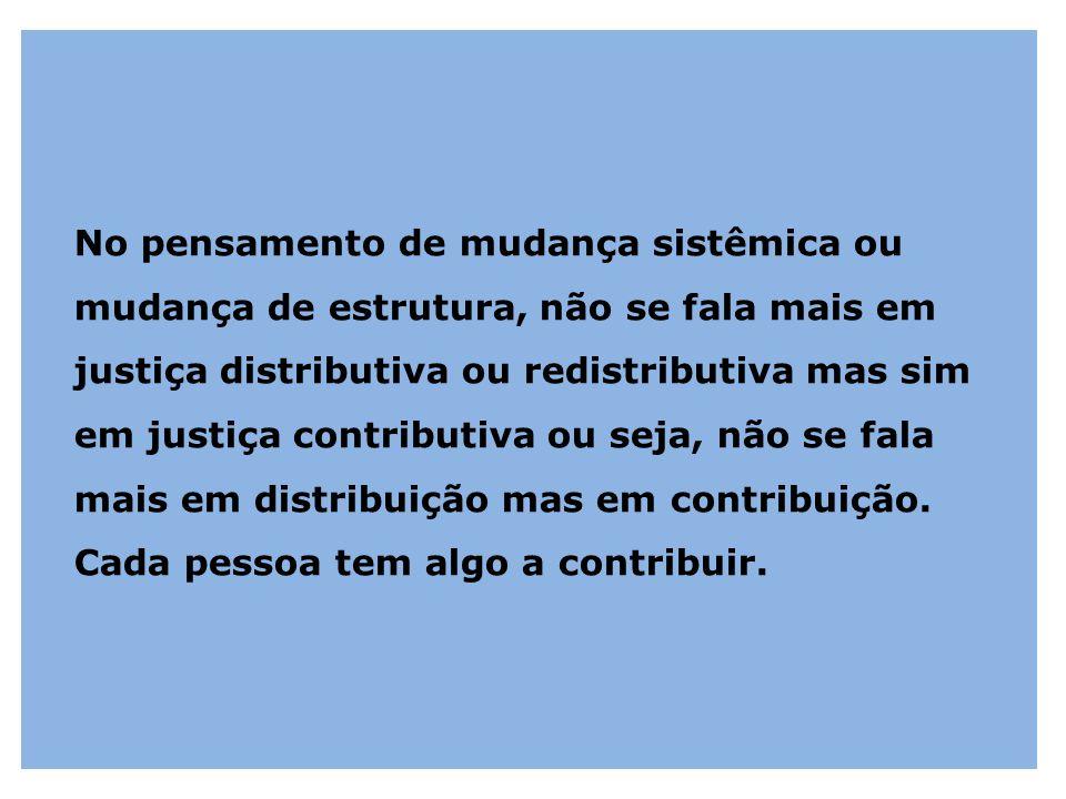 No pensamento de mudança sistêmica ou mudança de estrutura, não se fala mais em justiça distributiva ou redistributiva mas sim em justiça contributiva ou seja, não se fala mais em distribuição mas em contribuição.