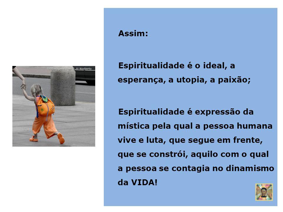 Assim: Espiritualidade é o ideal, a esperança, a utopia, a paixão;