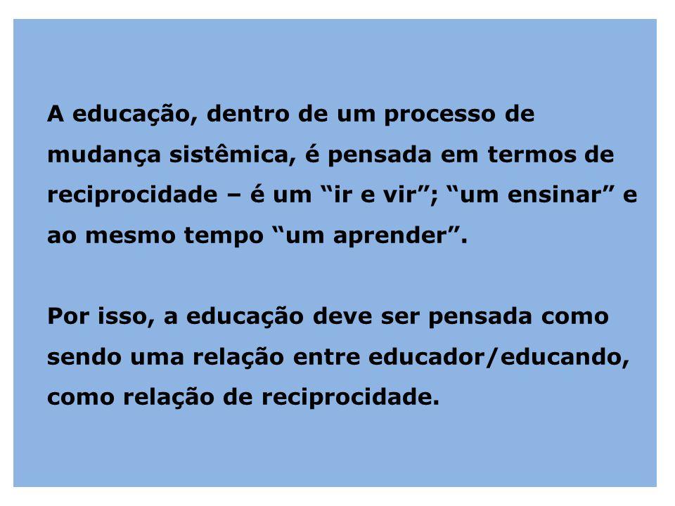 A educação, dentro de um processo de mudança sistêmica, é pensada em termos de reciprocidade – é um ir e vir ; um ensinar e ao mesmo tempo um aprender .
