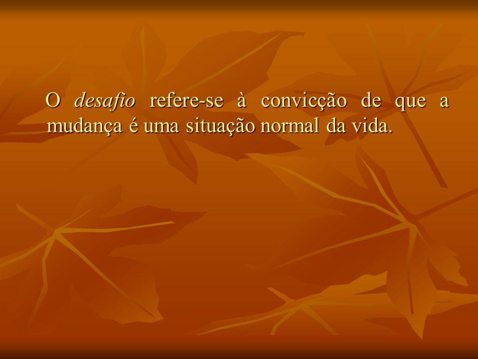 O desafio refere-se à convicção de que a mudança é uma situação normal da vida.