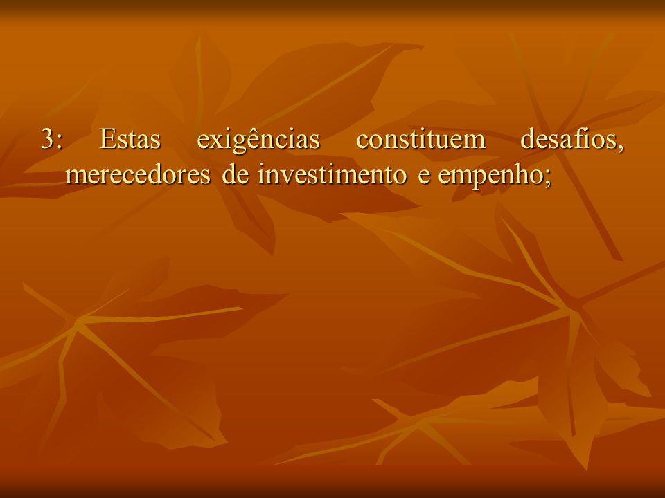 3: Estas exigências constituem desafios, merecedores de investimento e empenho;