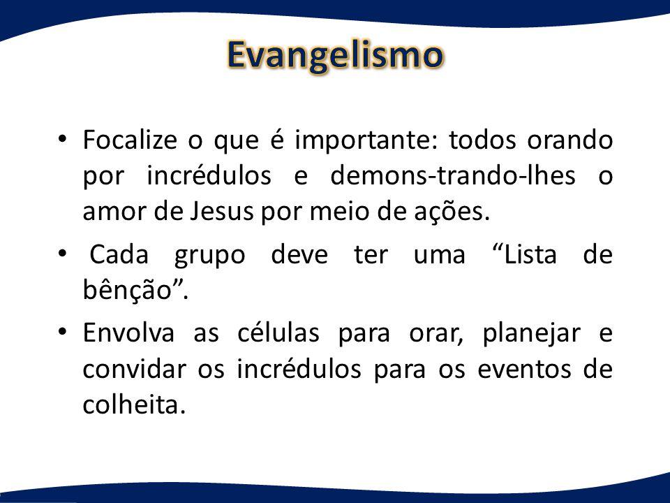 Evangelismo Focalize o que é importante: todos orando por incrédulos e demons-trando-lhes o amor de Jesus por meio de ações.