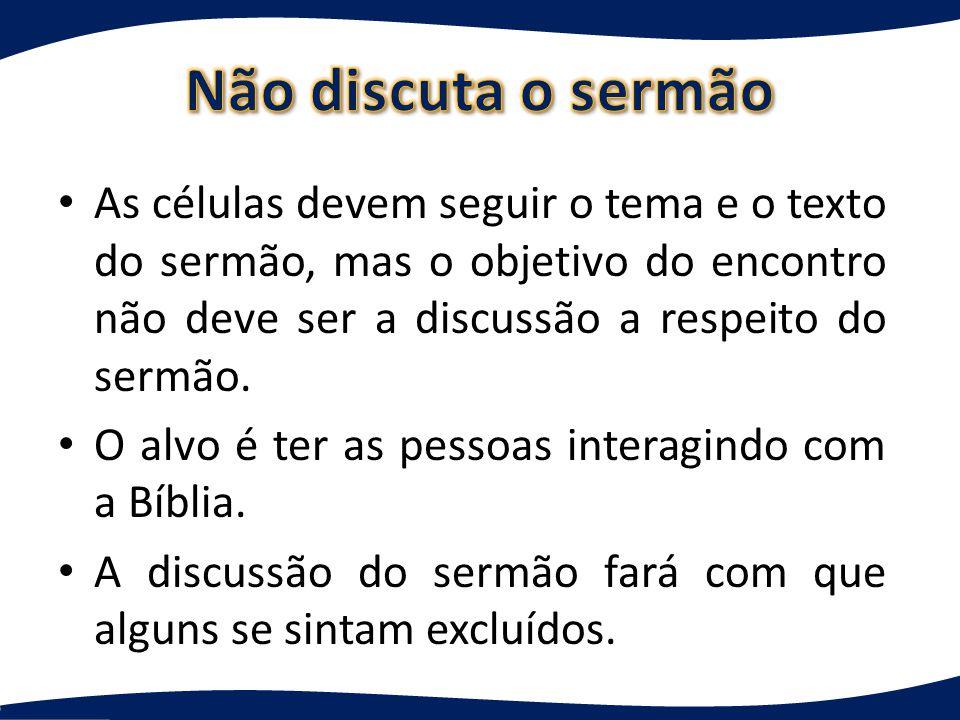 Não discuta o sermão As células devem seguir o tema e o texto do sermão, mas o objetivo do encontro não deve ser a discussão a respeito do sermão.