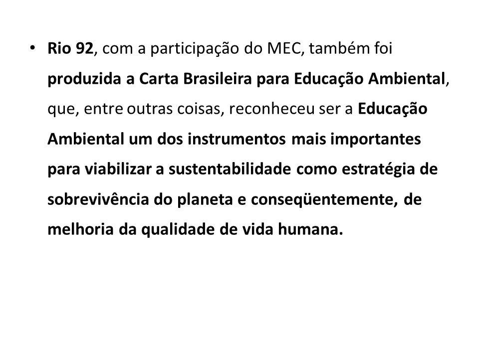 Rio 92, com a participação do MEC, também foi produzida a Carta Brasileira para Educação Ambiental, que, entre outras coisas, reconheceu ser a Educação Ambiental um dos instrumentos mais importantes para viabilizar a sustentabilidade como estratégia de sobrevivência do planeta e conseqüentemente, de melhoria da qualidade de vida humana.