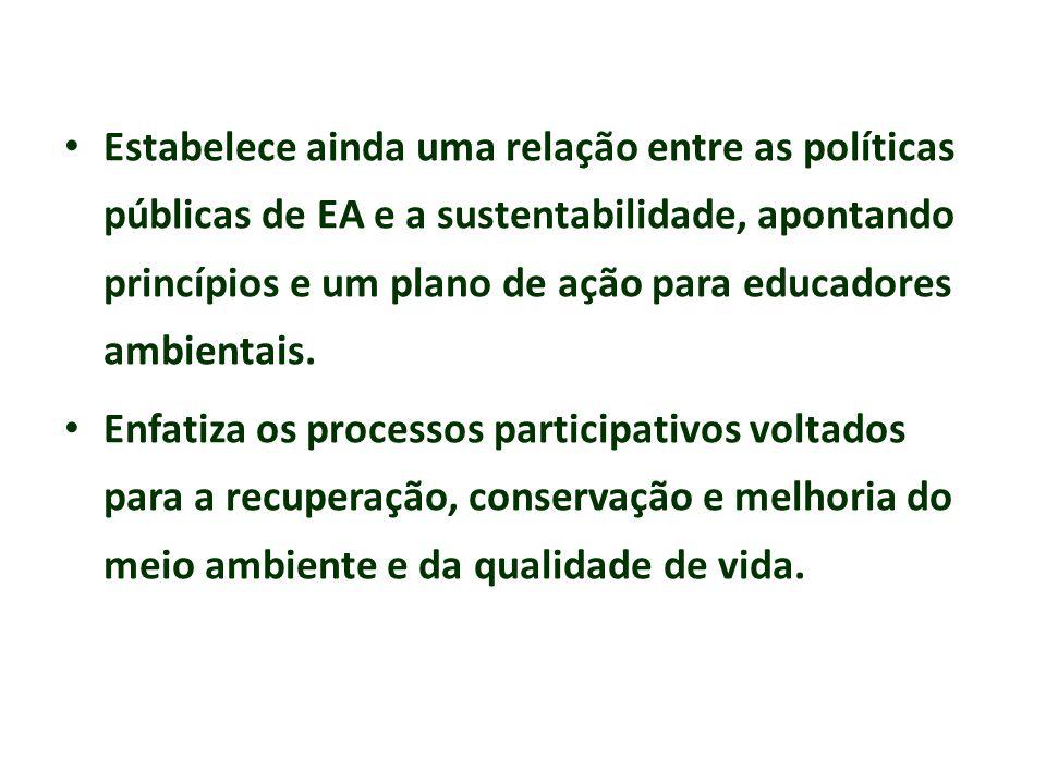 Estabelece ainda uma relação entre as políticas públicas de EA e a sustentabilidade, apontando princípios e um plano de ação para educadores ambientais.
