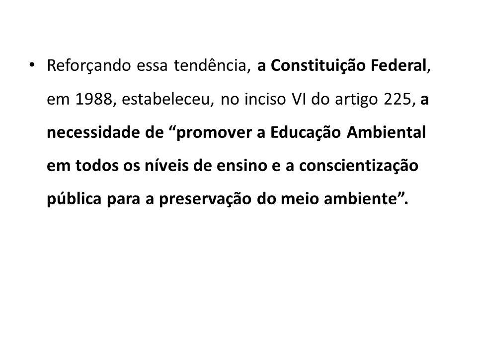 Reforçando essa tendência, a Constituição Federal, em 1988, estabeleceu, no inciso VI do artigo 225, a necessidade de promover a Educação Ambiental em todos os níveis de ensino e a conscientização pública para a preservação do meio ambiente .