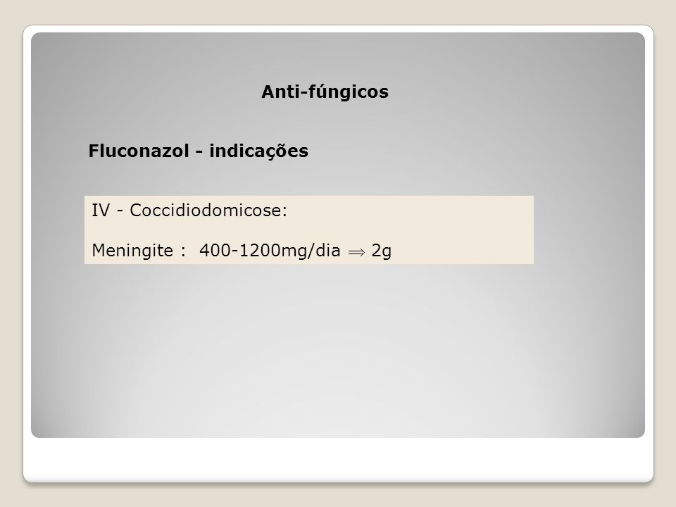 Anti-fúngicos Fluconazol - indicações IV - Coccidiodomicose: Meningite : 400-1200mg/dia  2g