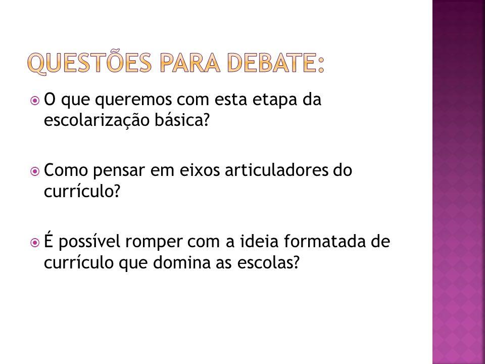 Questões para debate: O que queremos com esta etapa da escolarização básica Como pensar em eixos articuladores do currículo