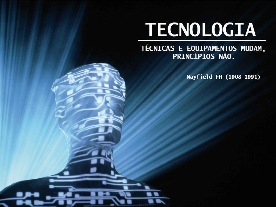 TECNOLOGIA TÉCNICAS E EQUIPAMENTOS MUDAM, PRINCÍPIOS NÃO.