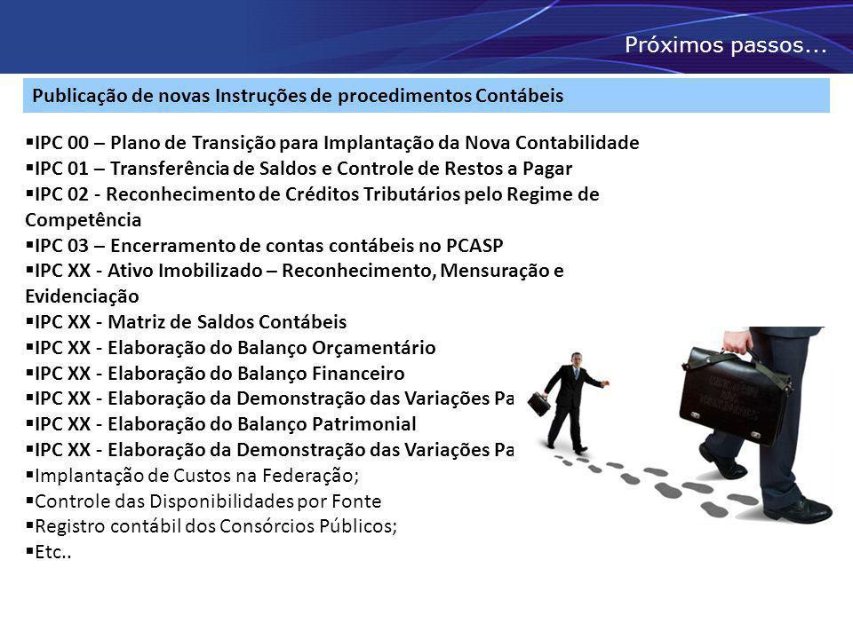 Próximos passos... Publicação de novas Instruções de procedimentos Contábeis. IPC 00 – Plano de Transição para Implantação da Nova Contabilidade.