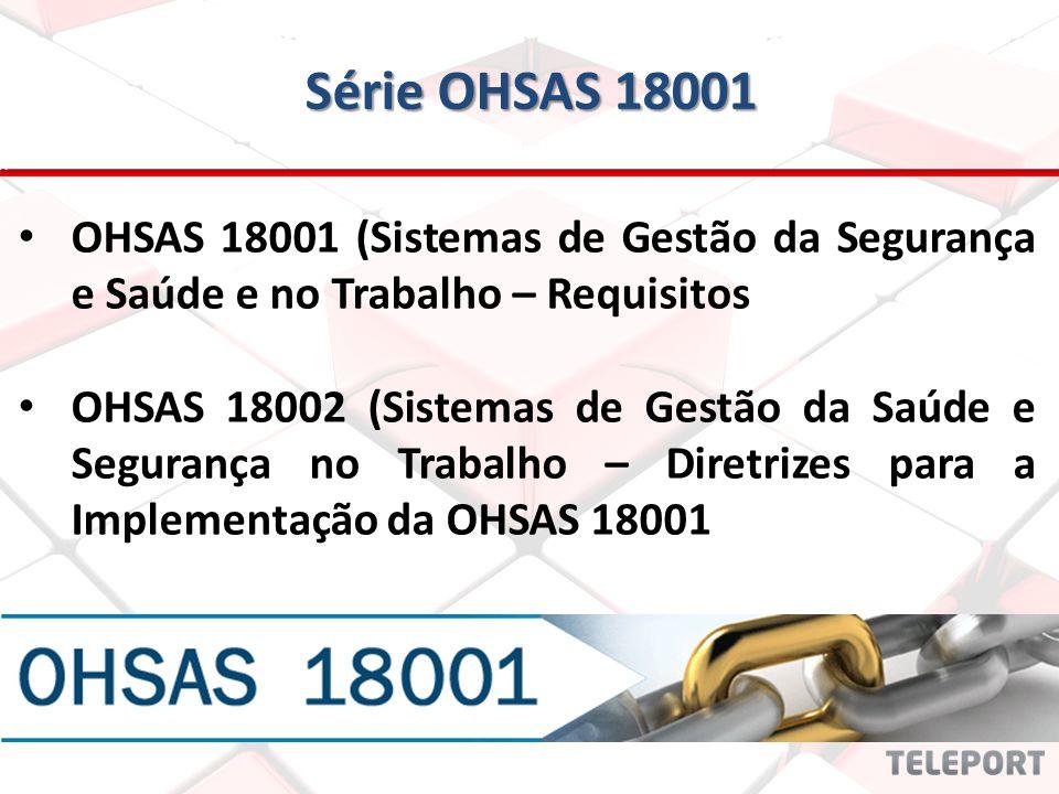 Série OHSAS 18001 OHSAS 18001 (Sistemas de Gestão da Segurança e Saúde e no Trabalho – Requisitos.