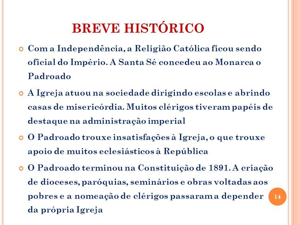 BREVE HISTÓRICO Com a Independência, a Religião Católica ficou sendo oficial do Império. A Santa Sé concedeu ao Monarca o Padroado.