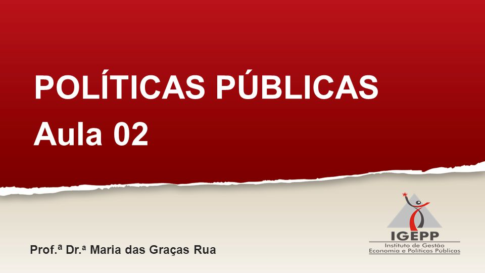 POLÍTICAS PÚBLICAS Aula 02 Prof.a Dr.a Maria das Graças Rua