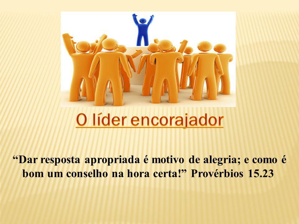 O líder encorajador Dar resposta apropriada é motivo de alegria; e como é bom um conselho na hora certa! Provérbios 15.23