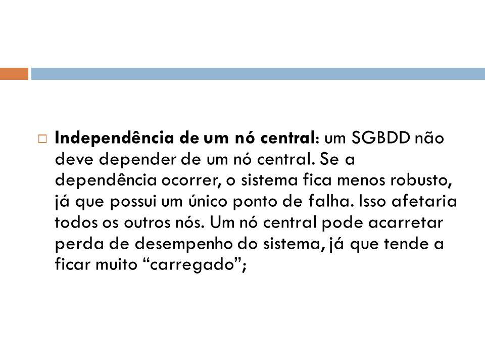 Independência de um nó central: um SGBDD não deve depender de um nó central.