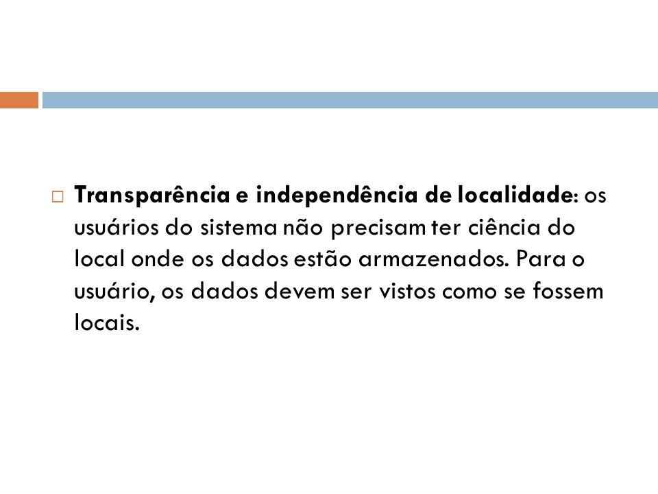 Transparência e independência de localidade: os usuários do sistema não precisam ter ciência do local onde os dados estão armazenados.