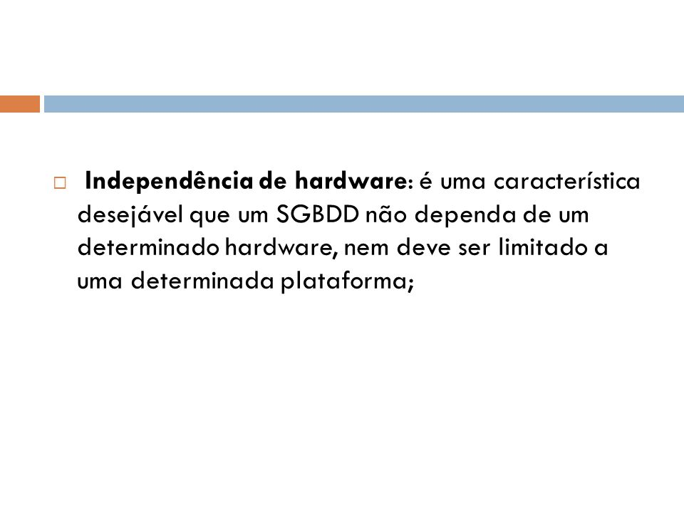 Independência de hardware: é uma característica desejável que um SGBDD não dependa de um determinado hardware, nem deve ser limitado a uma determinada plataforma;