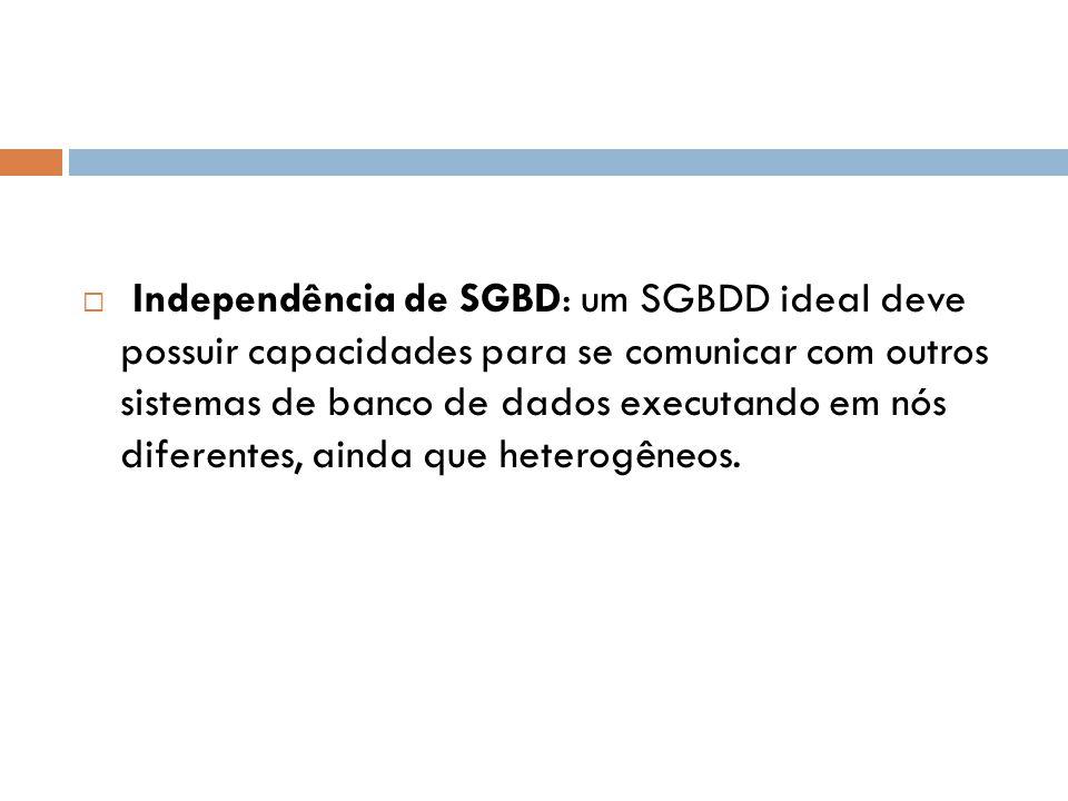 Independência de SGBD: um SGBDD ideal deve possuir capacidades para se comunicar com outros sistemas de banco de dados executando em nós diferentes, ainda que heterogêneos.