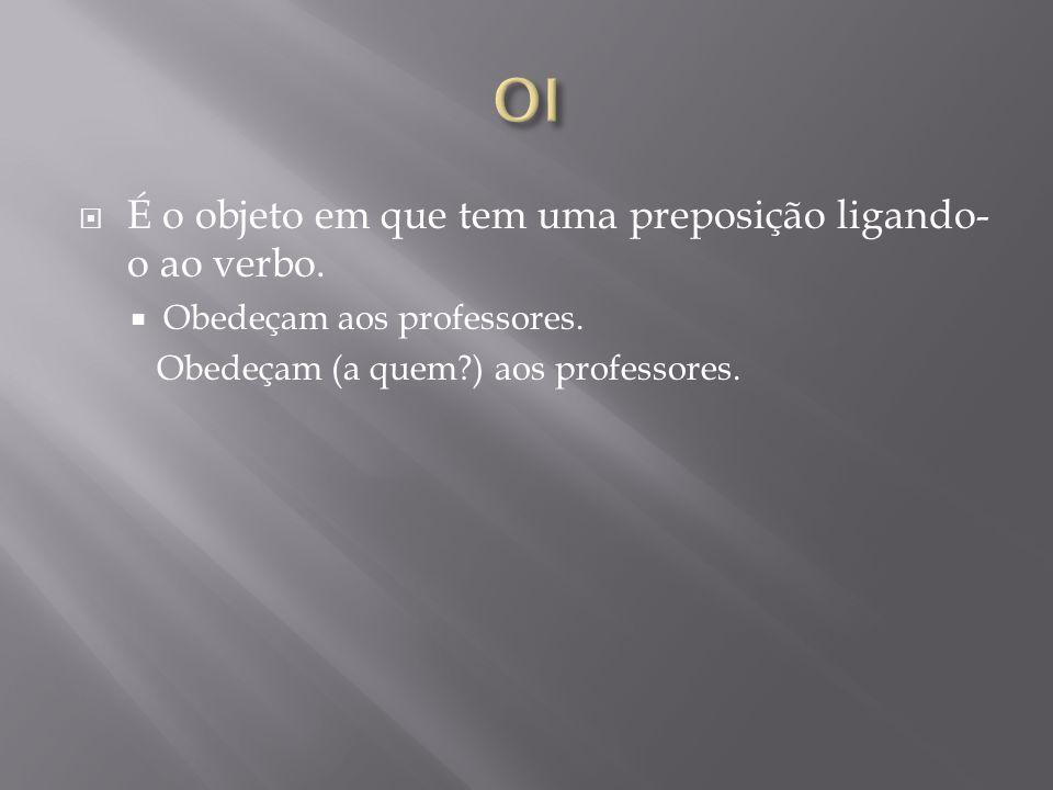 OI É o objeto em que tem uma preposição ligando-o ao verbo.