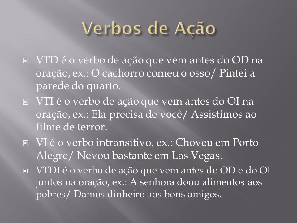 Verbos de Ação VTD é o verbo de ação que vem antes do OD na oração, ex.: O cachorro comeu o osso/ Pintei a parede do quarto.