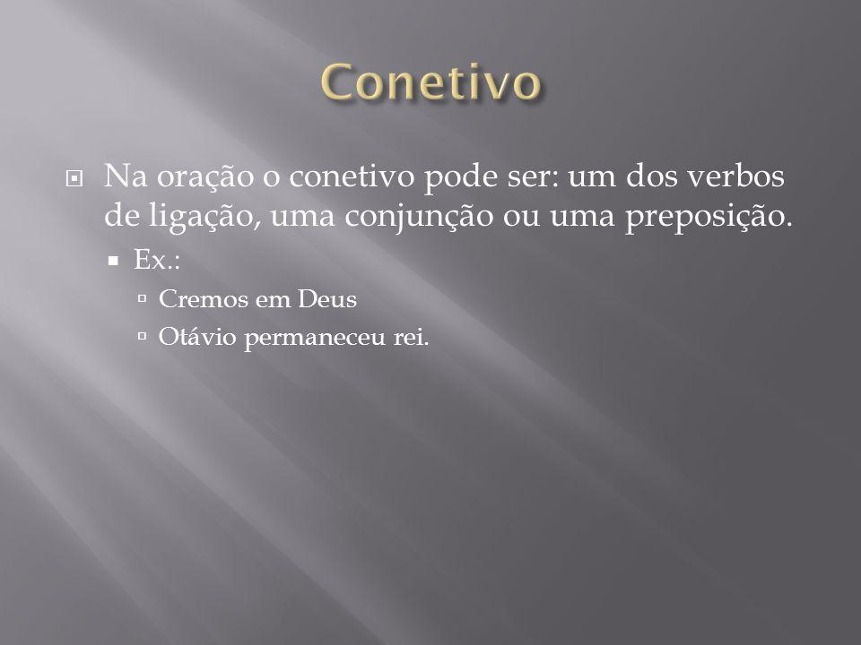 Conetivo Na oração o conetivo pode ser: um dos verbos de ligação, uma conjunção ou uma preposição. Ex.: