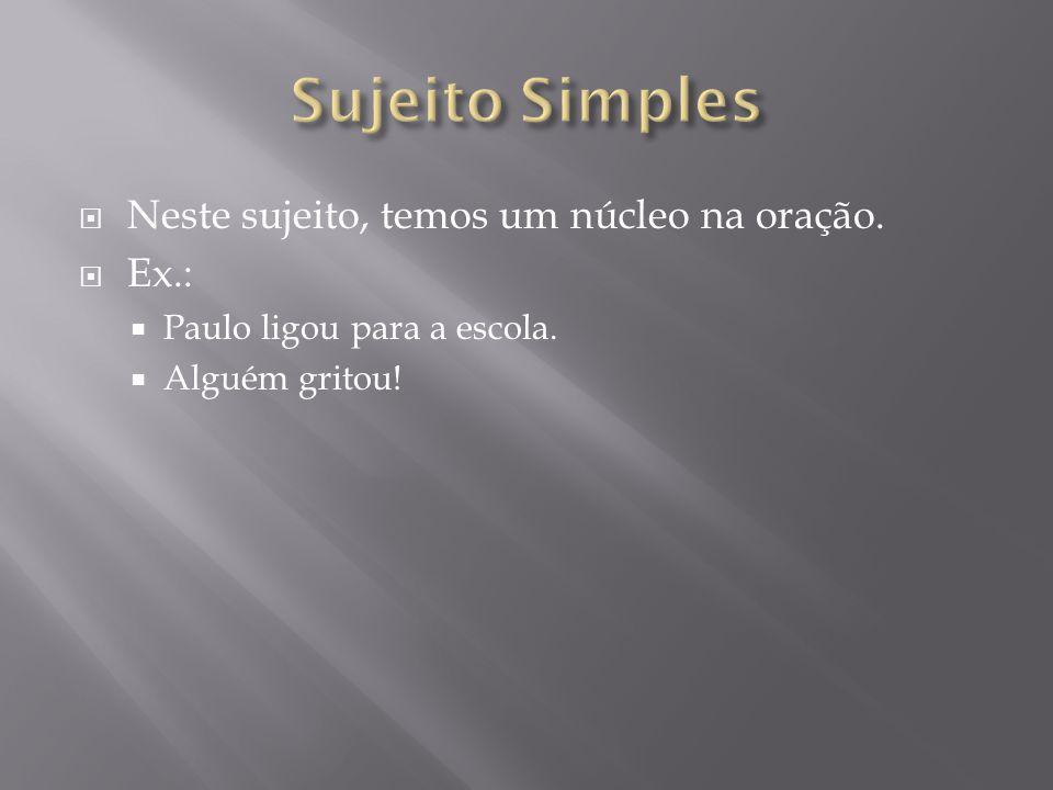 Sujeito Simples Neste sujeito, temos um núcleo na oração. Ex.: