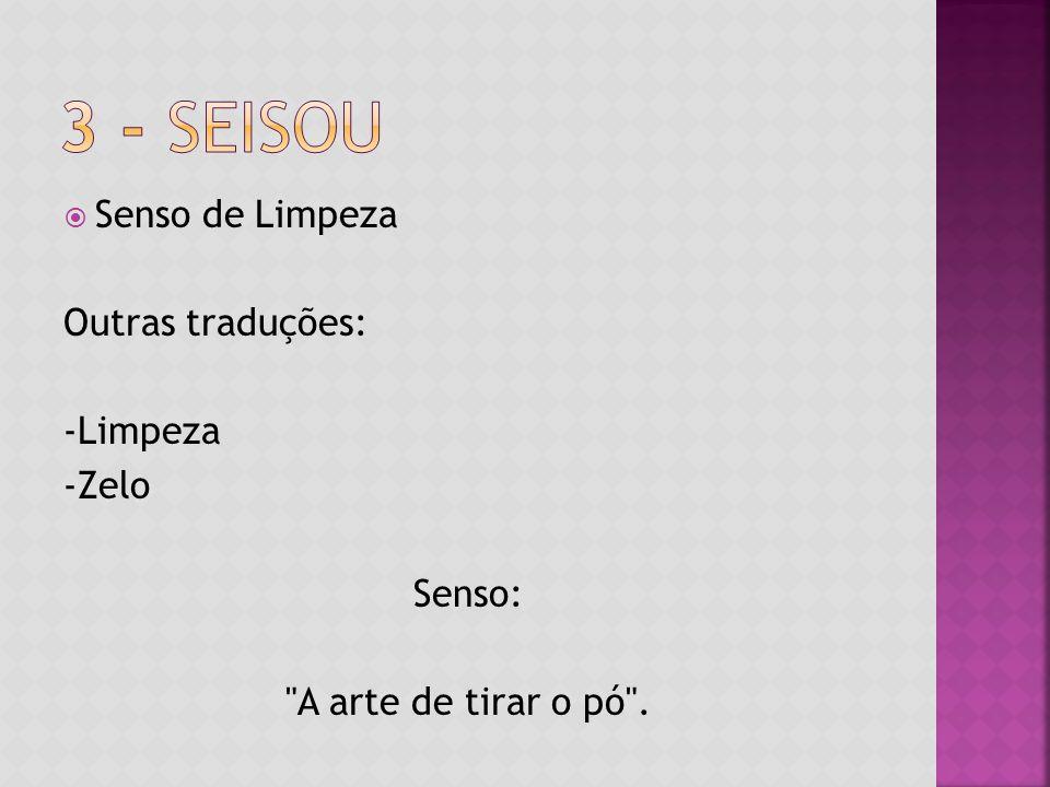 3 - Seisou Senso de Limpeza Outras traduções: -Limpeza -Zelo Senso: