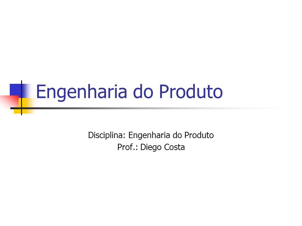 Disciplina: Engenharia do Produto Prof.: Diego Costa