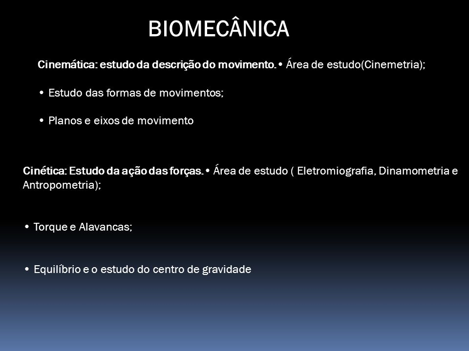 BIOMECÂNICA Cinemática: estudo da descrição do movimento.• Área de estudo(Cinemetria); • Estudo das formas de movimentos;