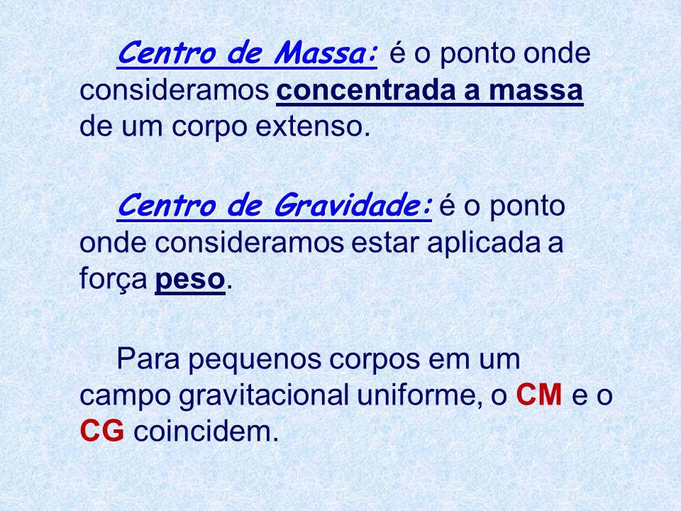 Centro de Massa: é o ponto onde consideramos concentrada a massa de um corpo extenso.