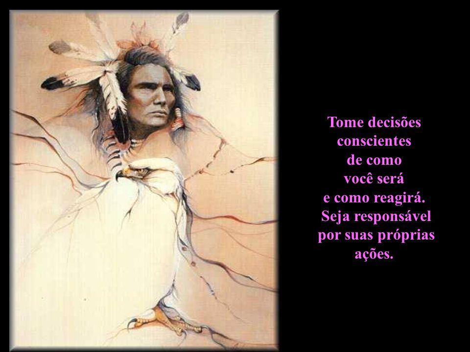 Tome decisões conscientes. de como. você será. e como reagirá. Seja responsável. por suas próprias.