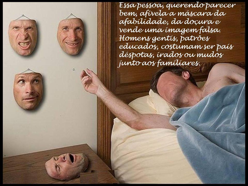 Essa pessoa, querendo parecer bem, afivela a máscara da afabilidade, da doçura e vende uma imagem falsa.