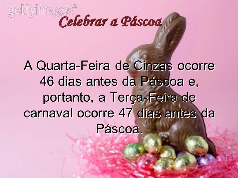 A Quarta-Feira de Cinzas ocorre 46 dias antes da Páscoa e, portanto, a Terça-Feira de carnaval ocorre 47 dias antes da Páscoa.
