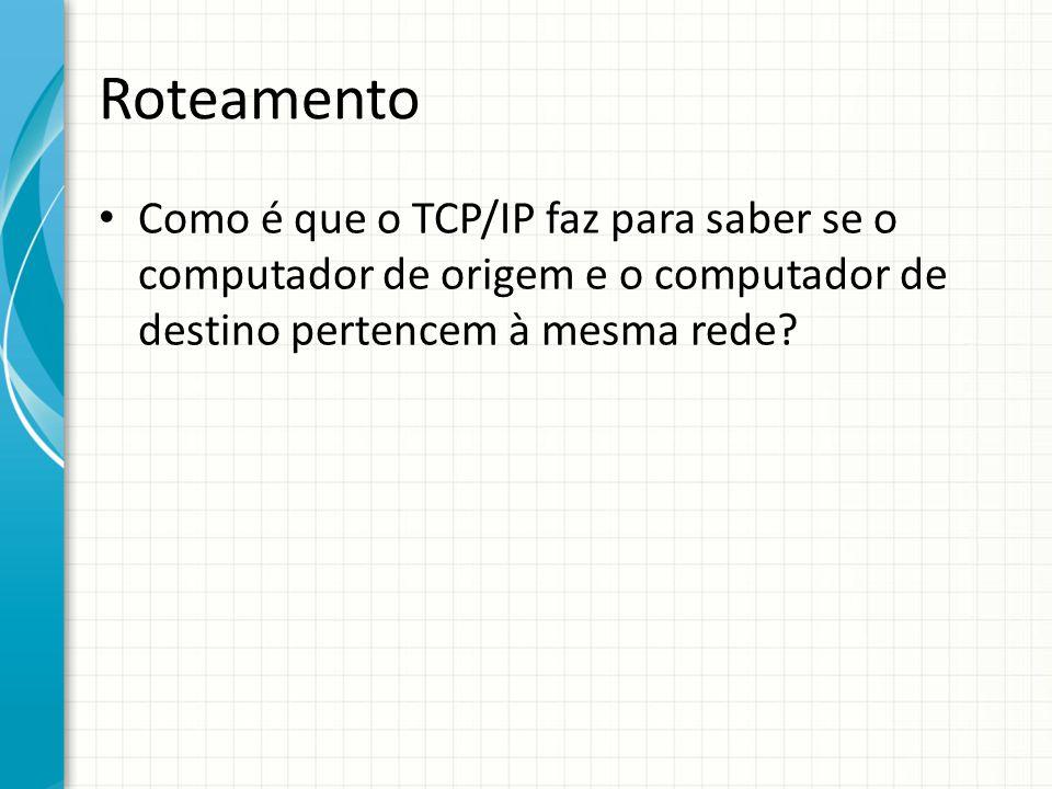 Roteamento Como é que o TCP/IP faz para saber se o computador de origem e o computador de destino pertencem à mesma rede