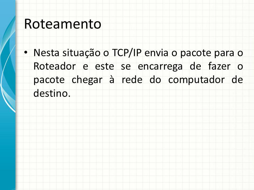 Roteamento Nesta situação o TCP/IP envia o pacote para o Roteador e este se encarrega de fazer o pacote chegar à rede do computador de destino.