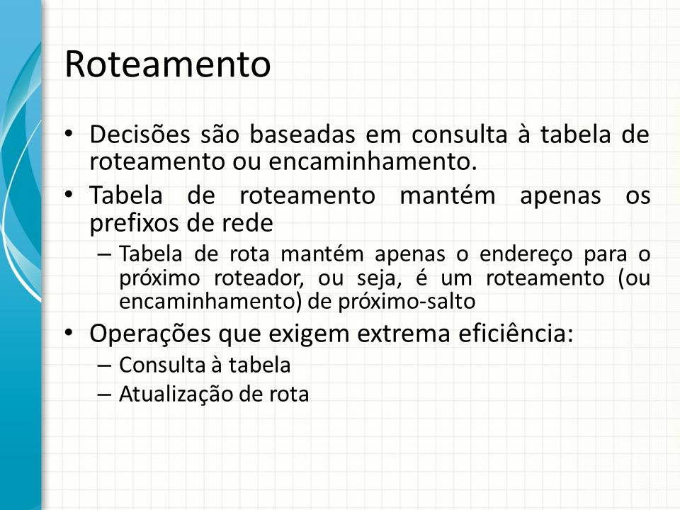 Roteamento Decisões são baseadas em consulta à tabela de roteamento ou encaminhamento. Tabela de roteamento mantém apenas os prefixos de rede.
