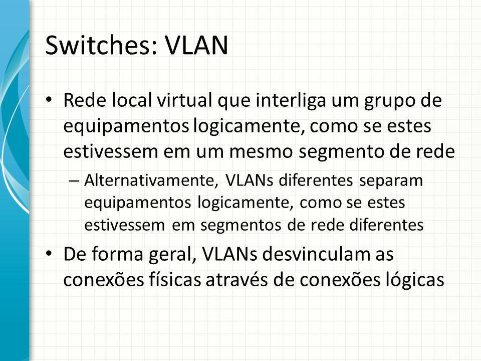 Switches: VLAN Rede local virtual que interliga um grupo de equipamentos logicamente, como se estes estivessem em um mesmo segmento de rede.