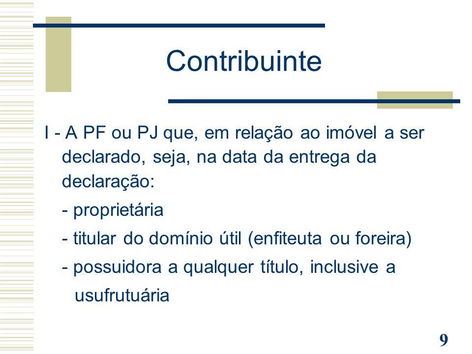 Contribuinte I - A PF ou PJ que, em relação ao imóvel a ser declarado, seja, na data da entrega da declaração: