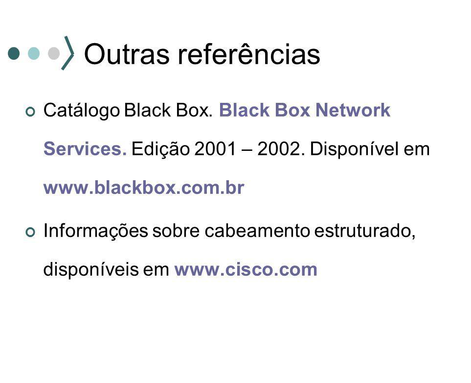Outras referências Catálogo Black Box. Black Box Network Services. Edição 2001 – 2002. Disponível em www.blackbox.com.br.