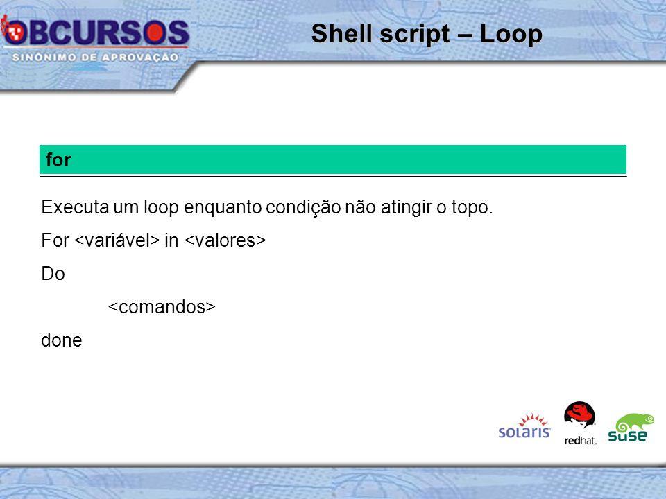 Shell script – Loop for. Executa um loop enquanto condição não atingir o topo. For <variável> in <valores>