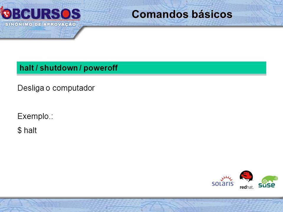 Comandos básicos halt / shutdown / poweroff Desliga o computador