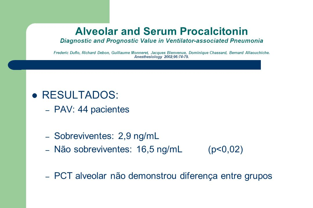 Alveolar and Serum Procalcitonin Diagnostic and Prognostic Value in Ventilator-associated Pneumonia Frederic Duflo, Richard Debon, Guillaume Monneret, Jacques Bienvenue, Dominique Chassard, Bernard Allaouchiche. Anesthesiology 2002;96:74-79.