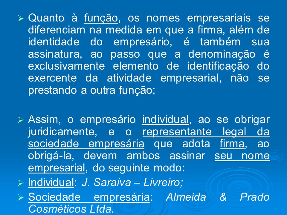 Quanto à função, os nomes empresariais se diferenciam na medida em que a firma, além de identidade do empresário, é também sua assinatura, ao passo que a denominação é exclusivamente elemento de identificação do exercente da atividade empresarial, não se prestando a outra função;