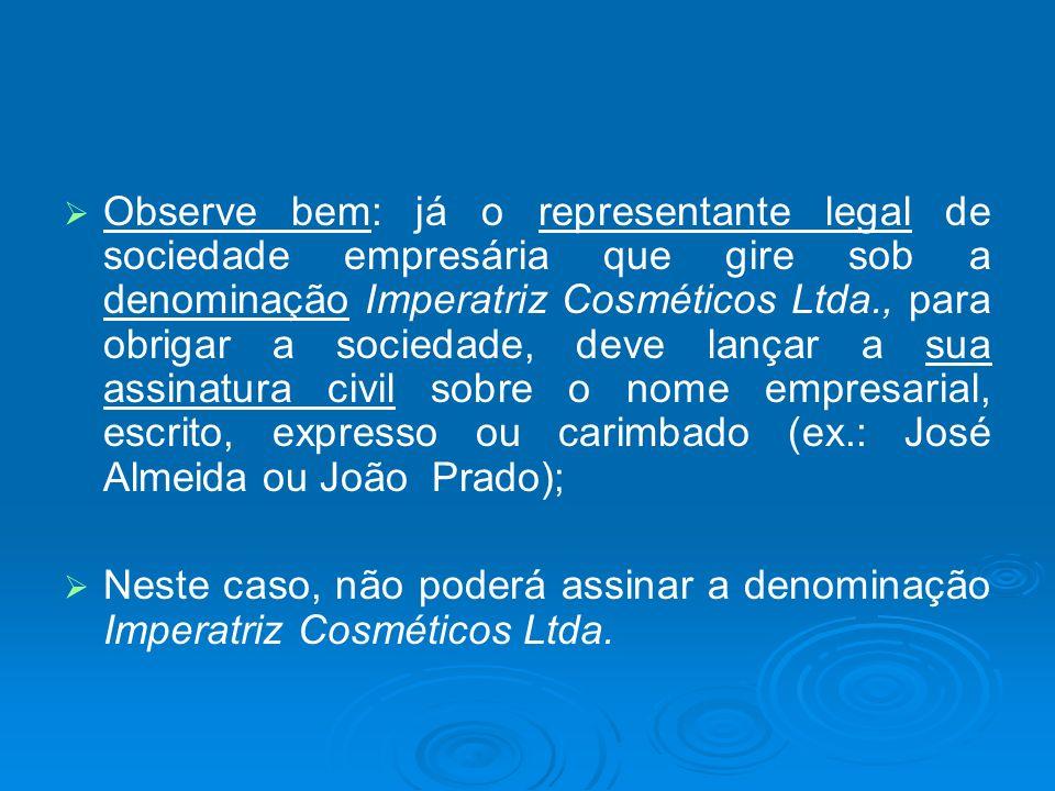 Observe bem: já o representante legal de sociedade empresária que gire sob a denominação Imperatriz Cosméticos Ltda., para obrigar a sociedade, deve lançar a sua assinatura civil sobre o nome empresarial, escrito, expresso ou carimbado (ex.: José Almeida ou João Prado);
