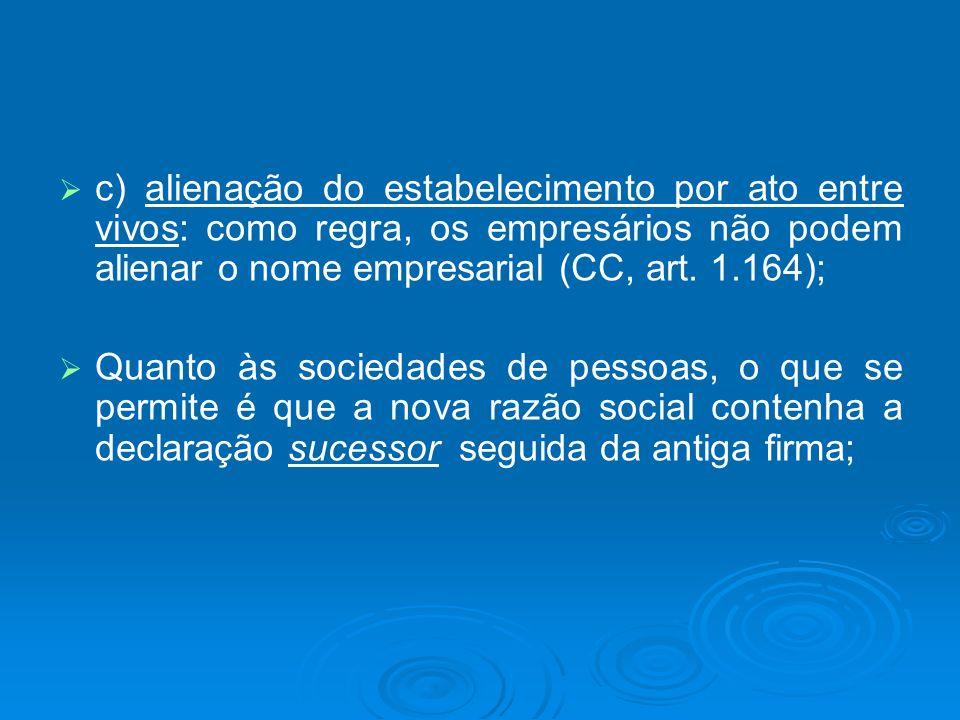 c) alienação do estabelecimento por ato entre vivos: como regra, os empresários não podem alienar o nome empresarial (CC, art. 1.164);