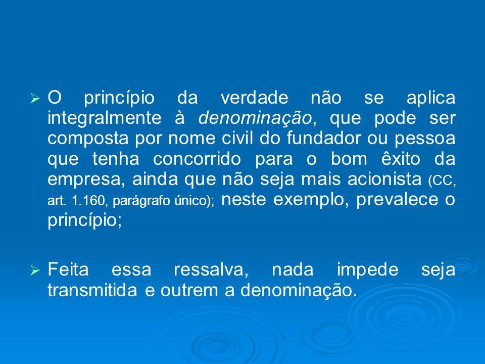 O princípio da verdade não se aplica integralmente à denominação, que pode ser composta por nome civil do fundador ou pessoa que tenha concorrido para o bom êxito da empresa, ainda que não seja mais acionista (CC, art. 1.160, parágrafo único); neste exemplo, prevalece o princípio;