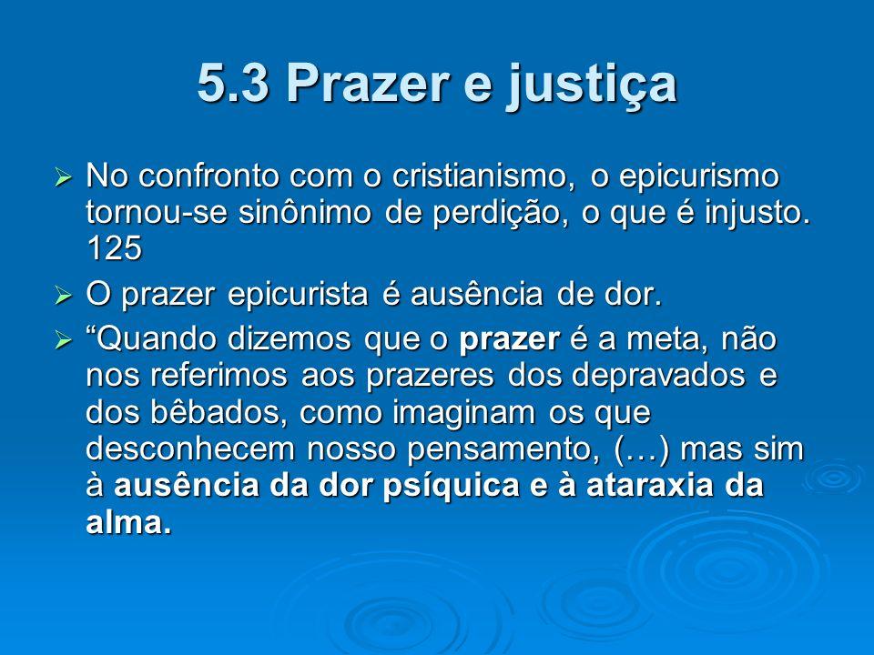 5.3 Prazer e justiça No confronto com o cristianismo, o epicurismo tornou-se sinônimo de perdição, o que é injusto. 125.